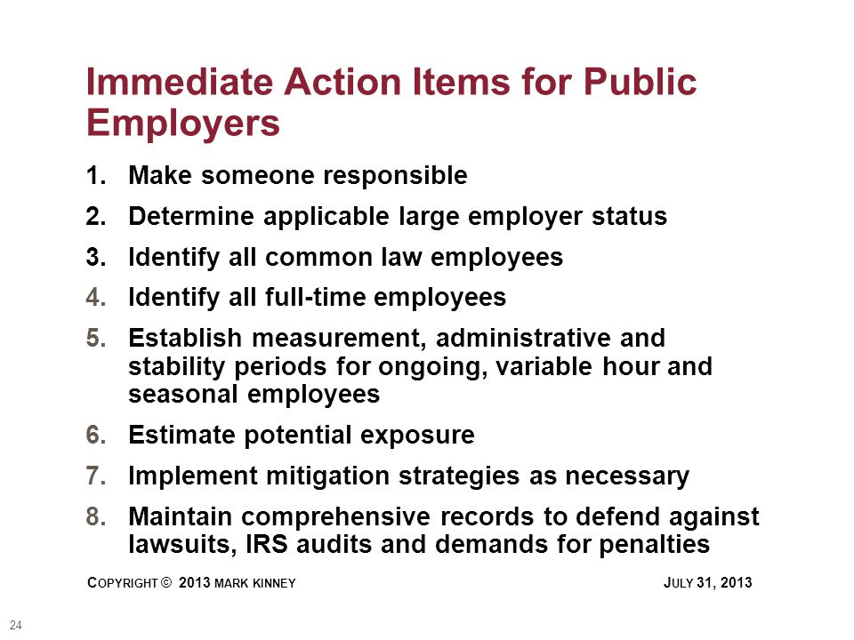 24 C OPYRIGHT © 2013 MARK KINNEY J ULY 31, 2013 Immediate Action Items for Public Employers 1.Make someone responsible 2.Determine applicable large employer status 3.Identify all common law employees 4.Identify all full-time employees 5.Establish measurement, administrative and stability periods for ongoing, variable hour and seasonal employees 6.Estimate potential exposure 7.Implement mitigation strategies as necessary 8.Maintain comprehensive records to defend against lawsuits, IRS audits and demands for penalties