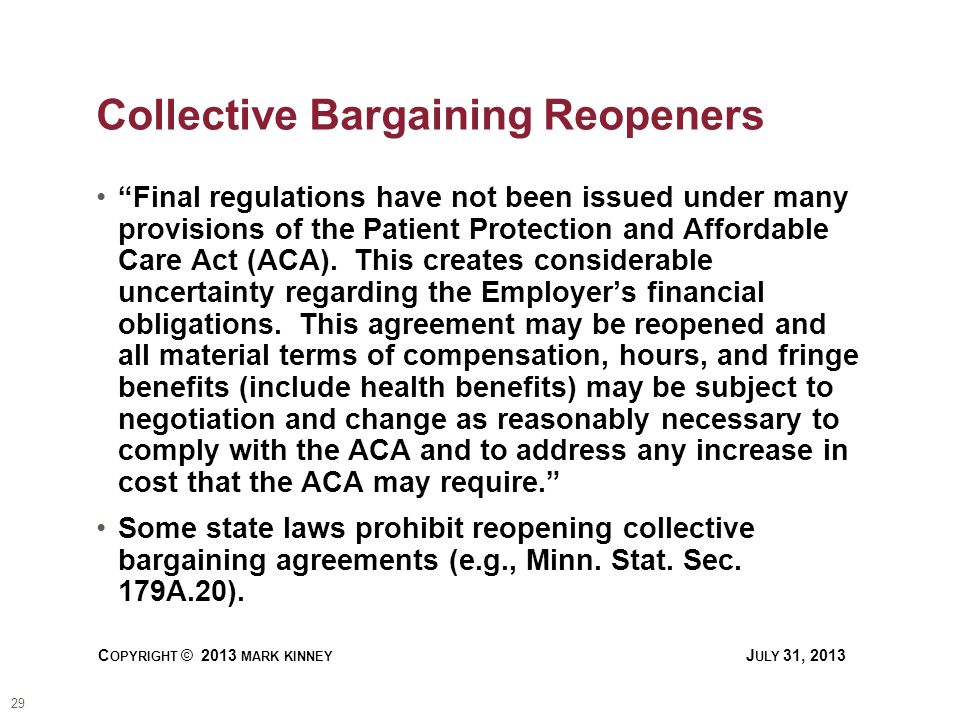 29 C OPYRIGHT © 2013 MARK KINNEY J ULY 31, 2013 Collective Bargaining Reopeners Final regulations have not been issued under many provisions of the Patient Protection and Affordable Care Act (ACA).