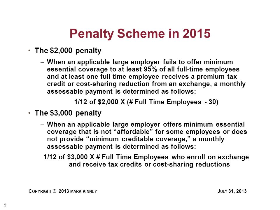 5 C OPYRIGHT © 2013 MARK KINNEY J ULY 31, 2013 Penalty Scheme in 2015 The $2,000 penalty –When an applicable large employer fails to offer minimum essential coverage to at least 95% of all full-time employees and at least one full time employee receives a premium tax credit or cost-sharing reduction from an exchange, a monthly assessable payment is determined as follows: 1/12 of $2,000 X (# Full Time Employees - 30) The $3,000 penalty –When an applicable large employer offers minimum essential coverage that is not affordable for some employees or does not provide minimum creditable coverage, a monthly assessable payment is determined as follows: 1/12 of $3,000 X # Full Time Employees who enroll on exchange and receive tax credits or cost-sharing reductions