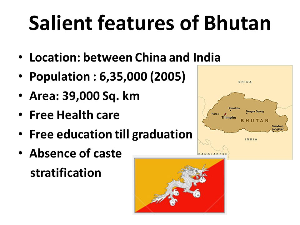 Salient features of Bhutan Location: between China and India Population : 6,35,000 (2005) Area: 39,000 Sq. km Free Health care Free education till gra