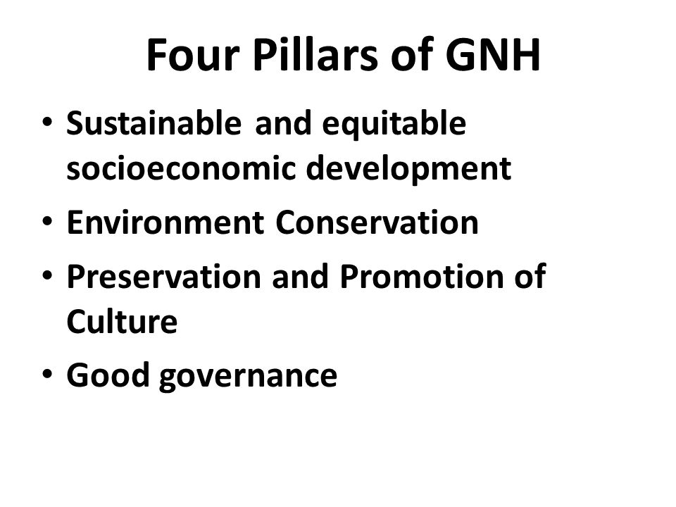 Four Pillars of GNH Sustainable and equitable socioeconomic development Environment Conservation Preservation and Promotion of Culture Good governance