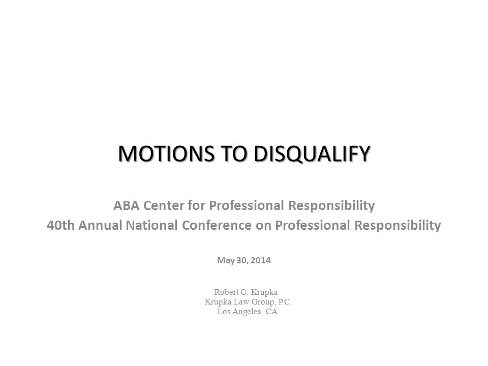 MOTIONS TO DISQUALIFY ABA Center for Professional Responsibility 40th Annual National Conference on Professional Responsibility May 30, 2014 Robert G.
