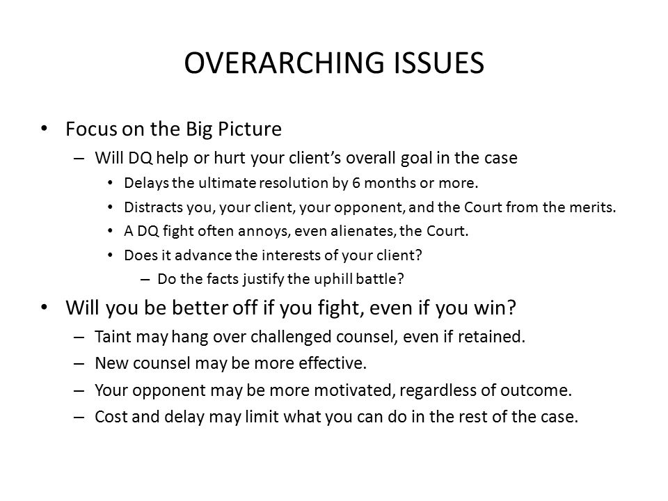 OVERARCHING ISSUES Focus on the Big Picture – Will DQ help or hurt your client's overall goal in the case Delays the ultimate resolution by 6 months or more.
