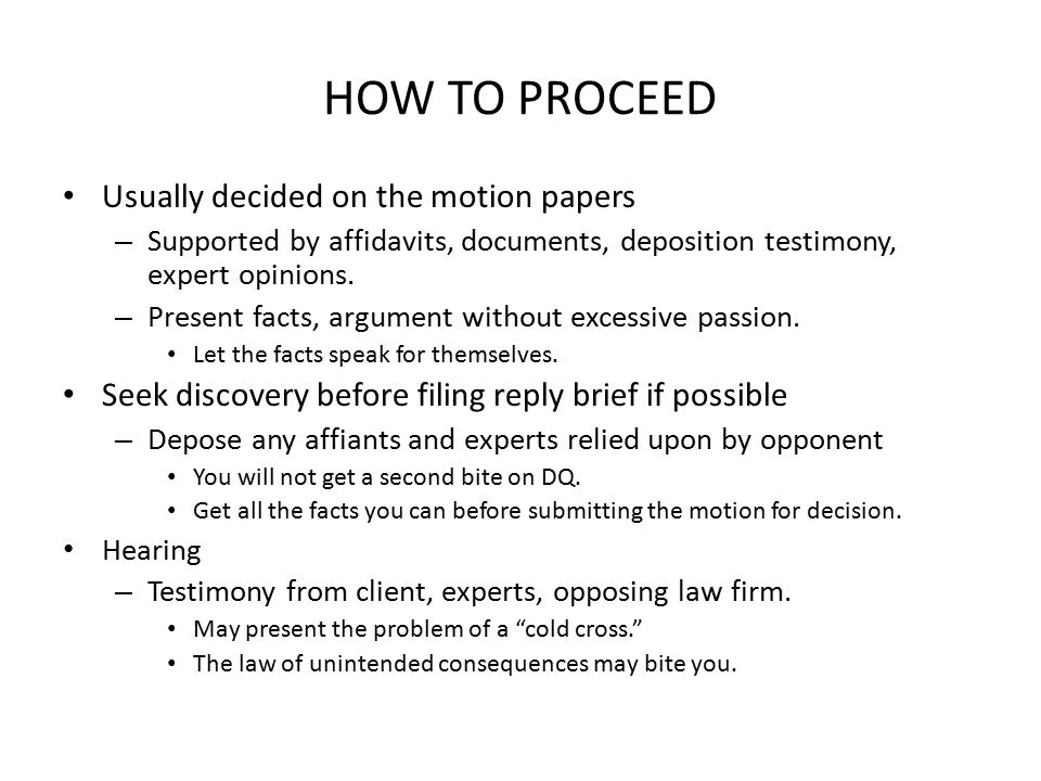 HOW TO PROCEED Usually decided on the motion papers – Supported by affidavits, documents, deposition testimony, expert opinions.