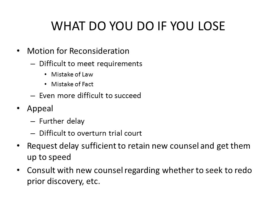 WHAT DO YOU DO IF YOU LOSE Motion for Reconsideration – Difficult to meet requirements Mistake of Law Mistake of Fact – Even more difficult to succeed Appeal – Further delay – Difficult to overturn trial court Request delay sufficient to retain new counsel and get them up to speed Consult with new counsel regarding whether to seek to redo prior discovery, etc.