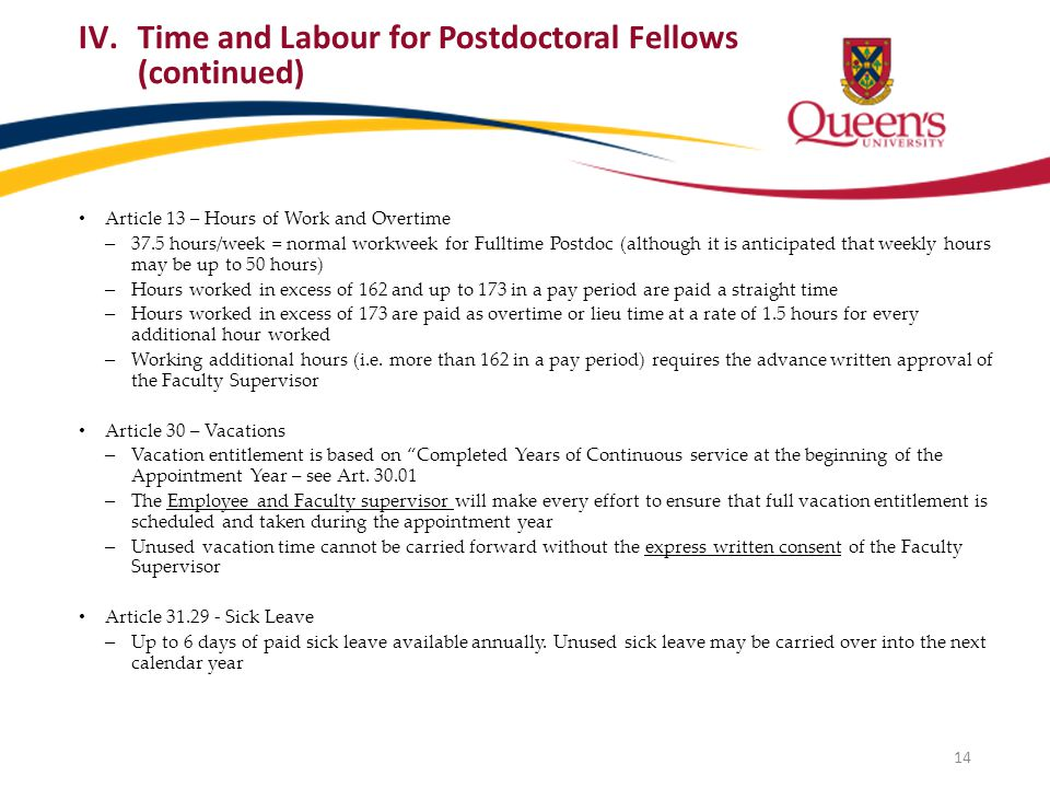 Article 13 – Hours of Work and Overtime – 37.5 hours/week = normal workweek for Fulltime Postdoc (although it is anticipated that weekly hours may be up to 50 hours) – Hours worked in excess of 162 and up to 173 in a pay period are paid a straight time – Hours worked in excess of 173 are paid as overtime or lieu time at a rate of 1.5 hours for every additional hour worked – Working additional hours (i.e.