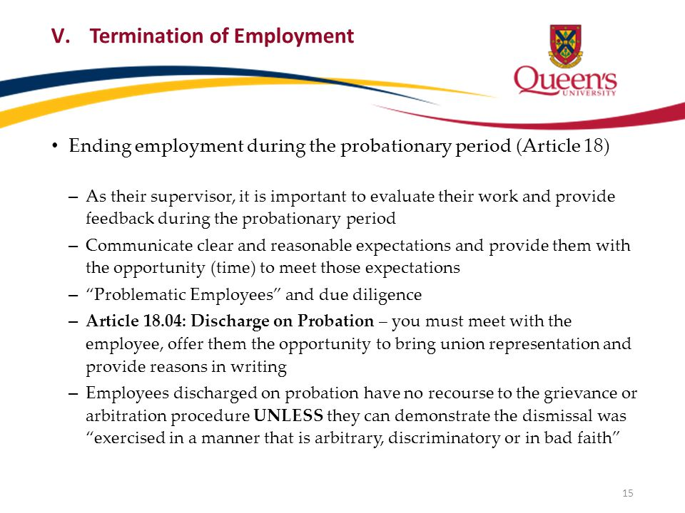 V.Termination of Employment Ending employment during the probationary period (Article 18) – As their supervisor, it is important to evaluate their work and provide feedback during the probationary period – Communicate clear and reasonable expectations and provide them with the opportunity (time) to meet those expectations – Problematic Employees and due diligence – Article 18.04: Discharge on Probation – you must meet with the employee, offer them the opportunity to bring union representation and provide reasons in writing – Employees discharged on probation have no recourse to the grievance or arbitration procedure UNLESS they can demonstrate the dismissal was exercised in a manner that is arbitrary, discriminatory or in bad faith 15