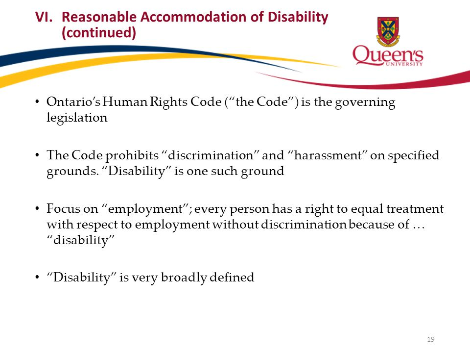 VI.Reasonable Accommodation of Disability (continued) Ontario's Human Rights Code ( the Code ) is the governing legislation The Code prohibits discrimination and harassment on specified grounds.