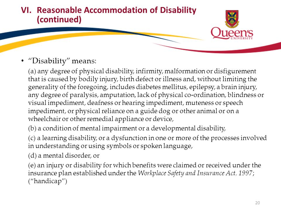 Disability means: (a) any degree of physical disability, infirmity, malformation or disfigurement that is caused by bodily injury, birth defect or illness and, without limiting the generality of the foregoing, includes diabetes mellitus, epilepsy, a brain injury, any degree of paralysis, amputation, lack of physical co-ordination, blindness or visual impediment, deafness or hearing impediment, muteness or speech impediment, or physical reliance on a guide dog or other animal or on a wheelchair or other remedial appliance or device, (b) a condition of mental impairment or a developmental disability, (c) a learning disability, or a dysfunction in one or more of the processes involved in understanding or using symbols or spoken language, (d) a mental disorder, or (e) an injury or disability for which benefits were claimed or received under the insurance plan established under the Workplace Safety and Insurance Act, 1997; ( handicap ) VI.Reasonable Accommodation of Disability (continued) 20