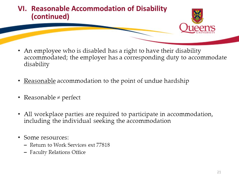 An employee who is disabled has a right to have their disability accommodated; the employer has a corresponding duty to accommodate disability Reasonable accommodation to the point of undue hardship Reasonable ≠ perfect All workplace parties are required to participate in accommodation, including the individual seeking the accommodation Some resources: – Return to Work Services ext 77818 – Faculty Relations Office VI.Reasonable Accommodation of Disability (continued) 21