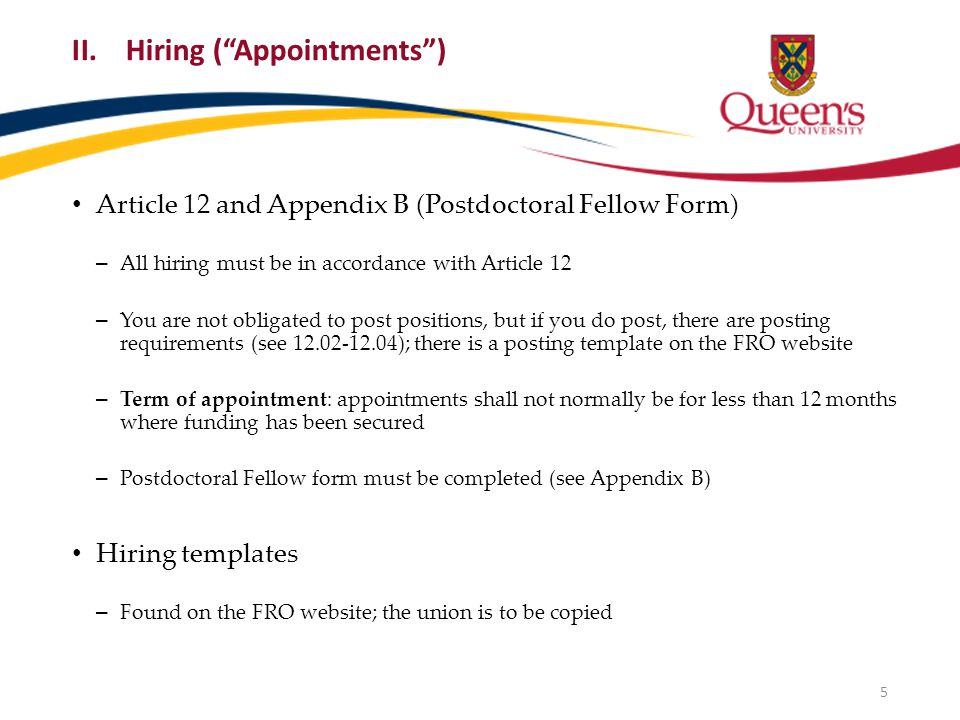 II.Hiring ( Appointments ) Article 12 and Appendix B (Postdoctoral Fellow Form) – All hiring must be in accordance with Article 12 – You are not obligated to post positions, but if you do post, there are posting requirements (see 12.02-12.04); there is a posting template on the FRO website – Term of appointment: appointments shall not normally be for less than 12 months where funding has been secured – Postdoctoral Fellow form must be completed (see Appendix B) Hiring templates – Found on the FRO website; the union is to be copied 5