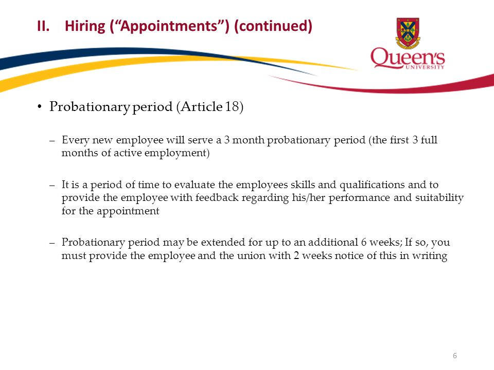 Probationary period (Article 18) ‒Every new employee will serve a 3 month probationary period (the first 3 full months of active employment) ‒It is a period of time to evaluate the employees skills and qualifications and to provide the employee with feedback regarding his/her performance and suitability for the appointment ‒Probationary period may be extended for up to an additional 6 weeks; If so, you must provide the employee and the union with 2 weeks notice of this in writing 6 II.Hiring ( Appointments ) (continued)