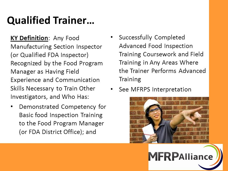 Qualified Trainer… KY Definition: Any Food Manufacturing Section Inspector (or Qualified FDA Inspector) Recognized by the Food Program Manager as Having Field Experience and Communication Skills Necessary to Train Other Investigators, and Who Has: Demonstrated Competency for Basic food Inspection Training to the Food Program Manager (or FDA District Office); and Successfully Completed Advanced Food Inspection Training Coursework and Field Training in Any Areas Where the Trainer Performs Advanced Training See MFRPS Interpretation