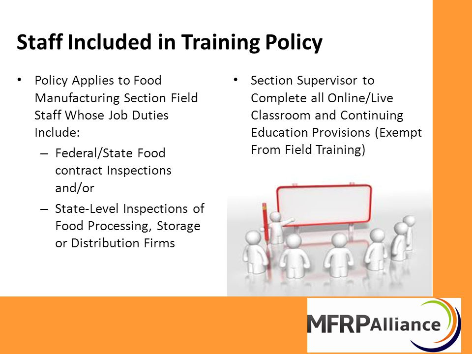 Staff Included in Training Policy Policy Applies to Food Manufacturing Section Field Staff Whose Job Duties Include: – Federal/State Food contract Inspections and/or – State-Level Inspections of Food Processing, Storage or Distribution Firms Section Supervisor to Complete all Online/Live Classroom and Continuing Education Provisions (Exempt From Field Training)