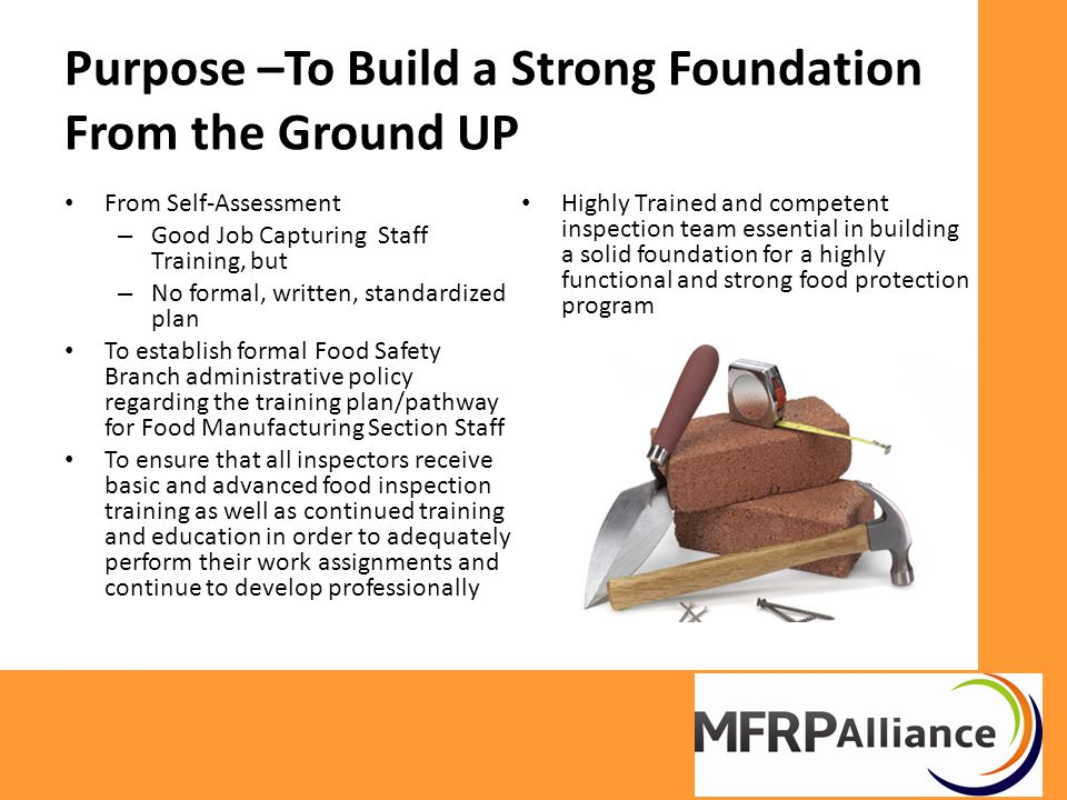 Purpose –To Build a Strong Foundation From the Ground UP From Self-Assessment – Good Job Capturing Staff Training, but – No formal, written, standardized plan To establish formal Food Safety Branch administrative policy regarding the training plan/pathway for Food Manufacturing Section Staff To ensure that all inspectors receive basic and advanced food inspection training as well as continued training and education in order to adequately perform their work assignments and continue to develop professionally Highly Trained and competent inspection team essential in building a solid foundation for a highly functional and strong food protection program
