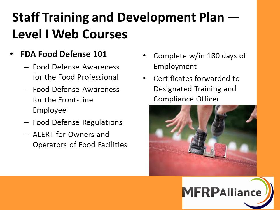 Staff Training and Development Plan — Level I Web Courses FDA Food Defense 101 – Food Defense Awareness for the Food Professional – Food Defense Awareness for the Front-Line Employee – Food Defense Regulations – ALERT for Owners and Operators of Food Facilities Complete w/in 180 days of Employment Certificates forwarded to Designated Training and Compliance Officer