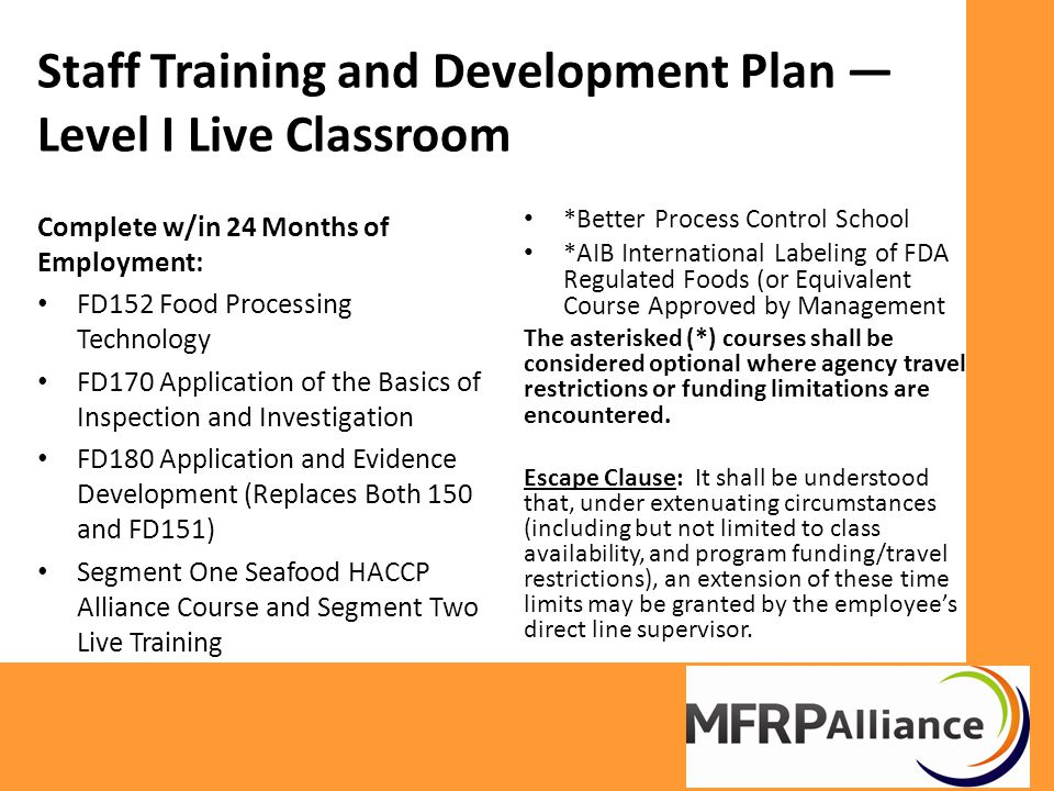 Staff Training and Development Plan — Level I Live Classroom Complete w/in 24 Months of Employment: FD152 Food Processing Technology FD170 Application of the Basics of Inspection and Investigation FD180 Application and Evidence Development (Replaces Both 150 and FD151) Segment One Seafood HACCP Alliance Course and Segment Two Live Training *Better Process Control School *AIB International Labeling of FDA Regulated Foods (or Equivalent Course Approved by Management The asterisked (*) courses shall be considered optional where agency travel restrictions or funding limitations are encountered.