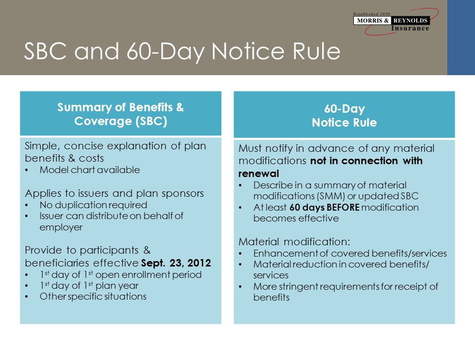 SBC and 60-Day Notice Rule Summary of Benefits & Coverage (SBC) Simple, concise explanation of plan benefits & costs Model chart available Applies to issuers and plan sponsors No duplication required Issuer can distribute on behalf of employer Provide to participants & beneficiaries effective Sept.