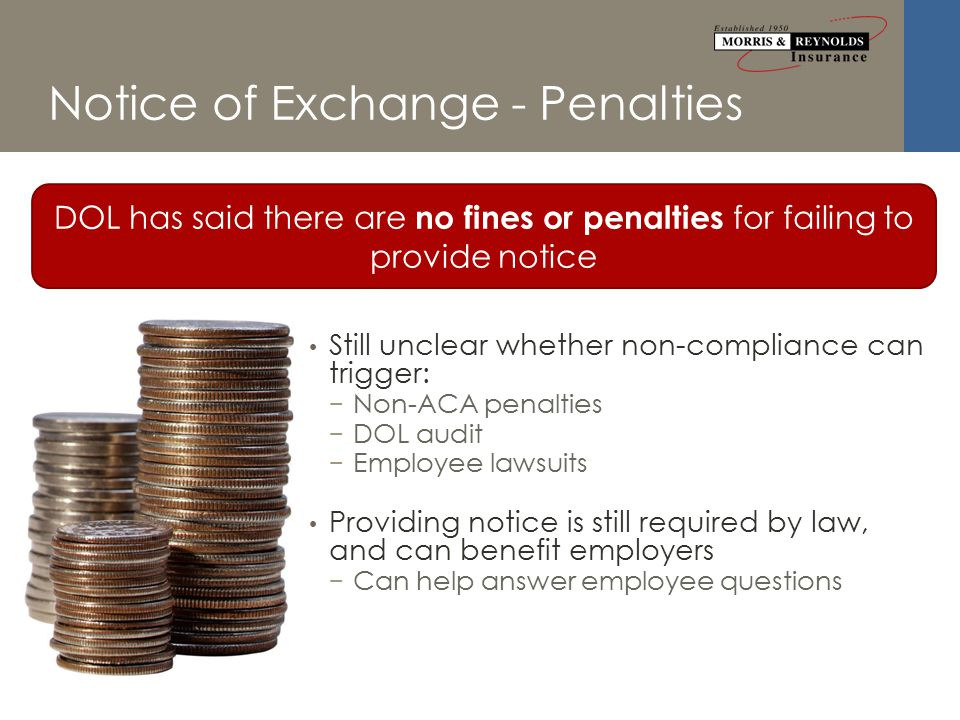 Notice of Exchange - Penalties Still unclear whether non-compliance can trigger: − Non-ACA penalties − DOL audit − Employee lawsuits Providing notice is still required by law, and can benefit employers − Can help answer employee questions DOL has said there are no fines or penalties for failing to provide notice