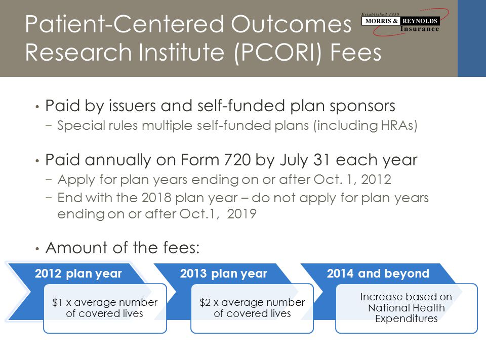 2014 and beyond2013 plan year Patient-Centered Outcomes Research Institute (PCORI) Fees 2012 plan year $1 x average number of covered lives $2 x average number of covered lives Increase based on National Health Expenditures Paid by issuers and self-funded plan sponsors − Special rules multiple self-funded plans (including HRAs) Paid annually on Form 720 by July 31 each year − Apply for plan years ending on or after Oct.