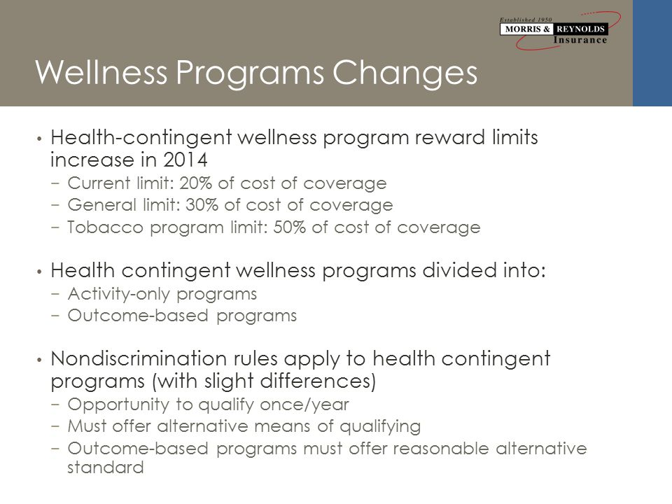 Wellness Programs Changes Health-contingent wellness program reward limits increase in 2014 − Current limit: 20% of cost of coverage − General limit: 30% of cost of coverage − Tobacco program limit: 50% of cost of coverage Health contingent wellness programs divided into: − Activity-only programs − Outcome-based programs Nondiscrimination rules apply to health contingent programs (with slight differences) − Opportunity to qualify once/year − Must offer alternative means of qualifying − Outcome-based programs must offer reasonable alternative standard