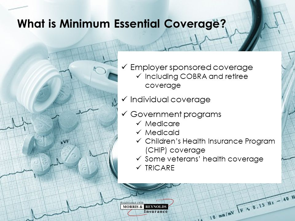 Employer sponsored coverage Including COBRA and retiree coverage Individual coverage Government programs Medicare Medicaid Children's Health Insurance Program (CHIP) coverage Some veterans' health coverage TRICARE What is Minimum Essential Coverage?