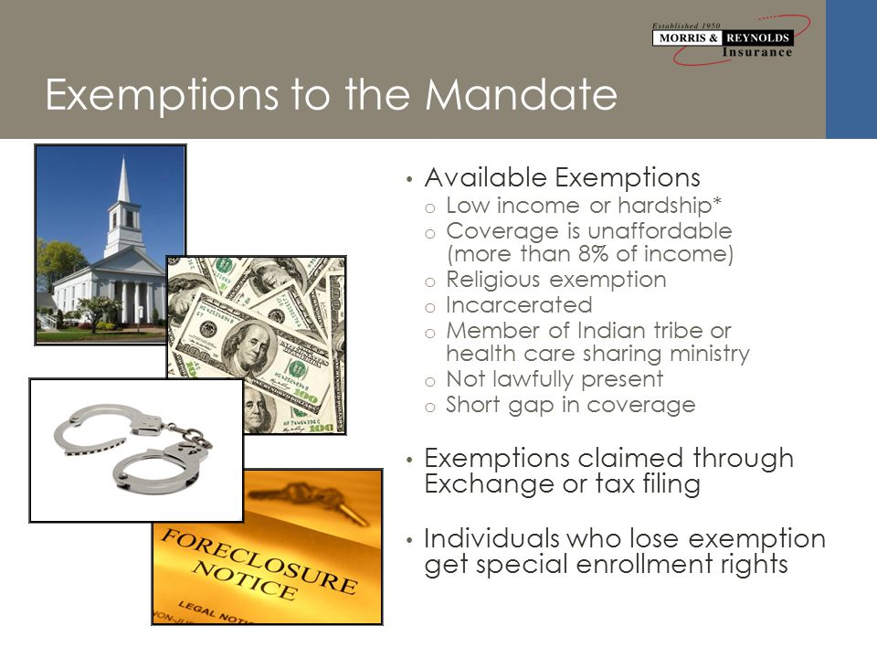 Exemptions to the Mandate Available Exemptions o Low income or hardship* o Coverage is unaffordable (more than 8% of income) o Religious exemption o Incarcerated o Member of Indian tribe or health care sharing ministry o Not lawfully present o Short gap in coverage Exemptions claimed through Exchange or tax filing Individuals who lose exemption get special enrollment rights