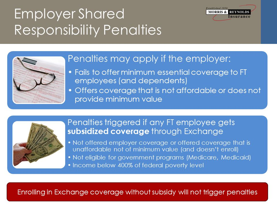 Employer Shared Responsibility Penalties Penalties may apply if the employer: Fails to offer minimum essential coverage to FT employees (and dependents) Offers coverage that is not affordable or does not provide minimum value Penalties triggered if any FT employee gets subsidized coverage through Exchange Not offered employer coverage or offered coverage that is unaffordable not of minimum value (and doesn't enroll) Not eligible for government programs (Medicare, Medicaid) Income below 400% of federal poverty level Enrolling in Exchange coverage without subsidy will not trigger penalties