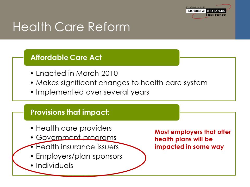 Health Care Reform Enacted in March 2010 Makes significant changes to health care system Implemented over several years Affordable Care Act Health care providers Government programs Health insurance issuers Employers/plan sponsors Individuals Provisions that impact: Most employers that offer health plans will be impacted in some way