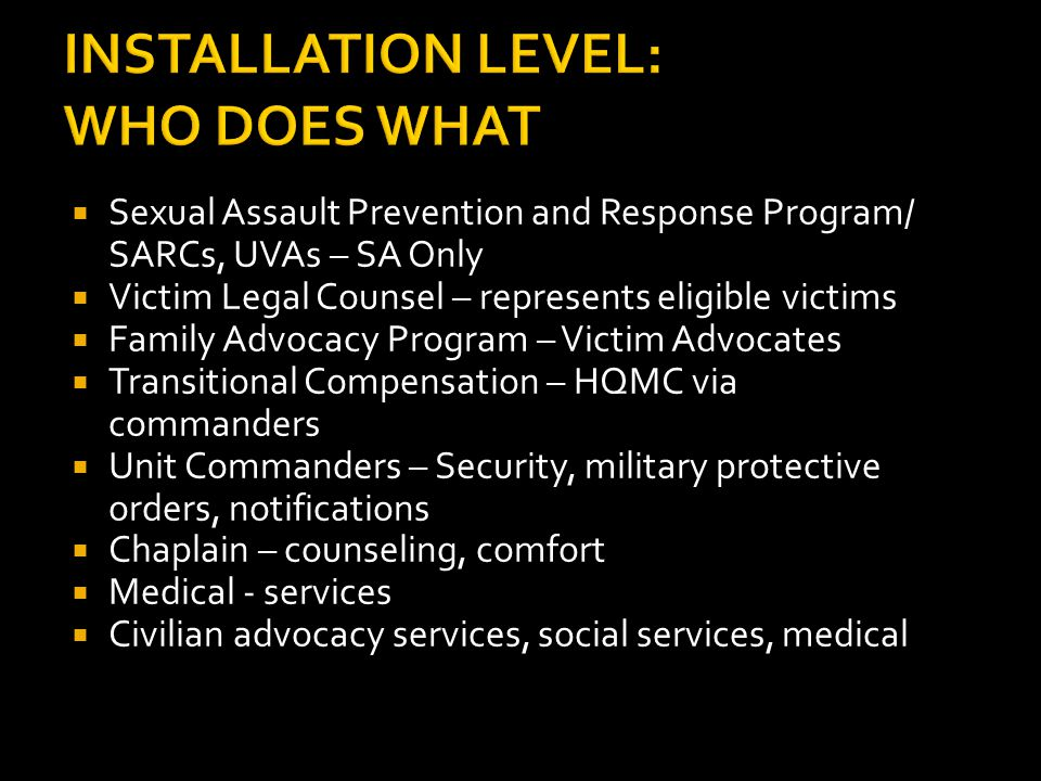 INSTALLATION LEVEL: WHO DOES WHAT  Sexual Assault Prevention and Response Program/ SARCs, UVAs – SA Only  Victim Legal Counsel – represents eligible victims  Family Advocacy Program – Victim Advocates  Transitional Compensation – HQMC via commanders  Unit Commanders – Security, military protective orders, notifications  Chaplain – counseling, comfort  Medical - services  Civilian advocacy services, social services, medical