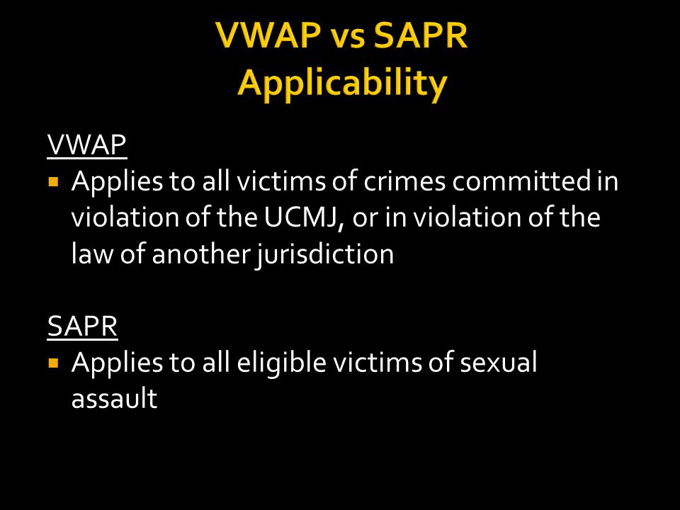 VWAP vs SAPR Applicability VWAP  Applies to all victims of crimes committed in violation of the UCMJ, or in violation of the law of another jurisdiction SAPR  Applies to all eligible victims of sexual assault