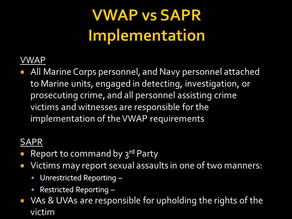 VWAP vs SAPR Implementation VWAP  All Marine Corps personnel, and Navy personnel attached to Marine units, engaged in detecting, investigation, or prosecuting crime, and all personnel assisting crime victims and witnesses are responsible for the implementation of the VWAP requirements SAPR  Report to command by 3 rd Party  Victims may report sexual assaults in one of two manners:  Unrestricted Reporting –  Restricted Reporting –  VAs & UVAs are responsible for upholding the rights of the victim