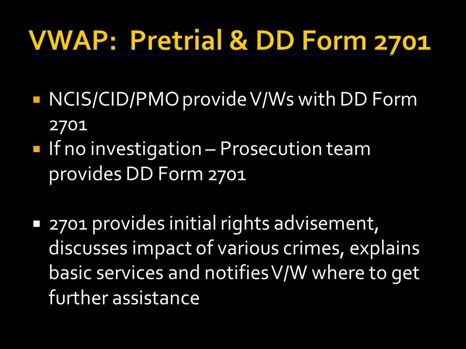 VWAP: Pretrial & DD Form 2701  NCIS/CID/PMO provide V/Ws with DD Form 2701  If no investigation – Prosecution team provides DD Form 2701  2701 provides initial rights advisement, discusses impact of various crimes, explains basic services and notifies V/W where to get further assistance