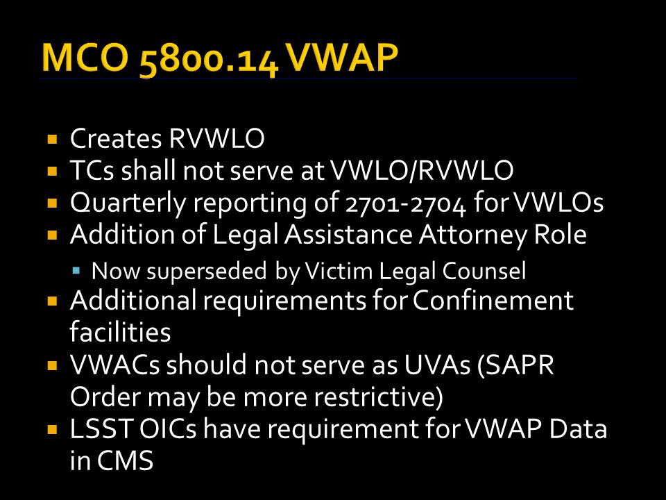 MCO 5800.14 VWAP  Creates RVWLO  TCs shall not serve at VWLO/RVWLO  Quarterly reporting of 2701-2704 for VWLOs  Addition of Legal Assistance Attorney Role  Now superseded by Victim Legal Counsel  Additional requirements for Confinement facilities  VWACs should not serve as UVAs (SAPR Order may be more restrictive)  LSST OICs have requirement for VWAP Data in CMS