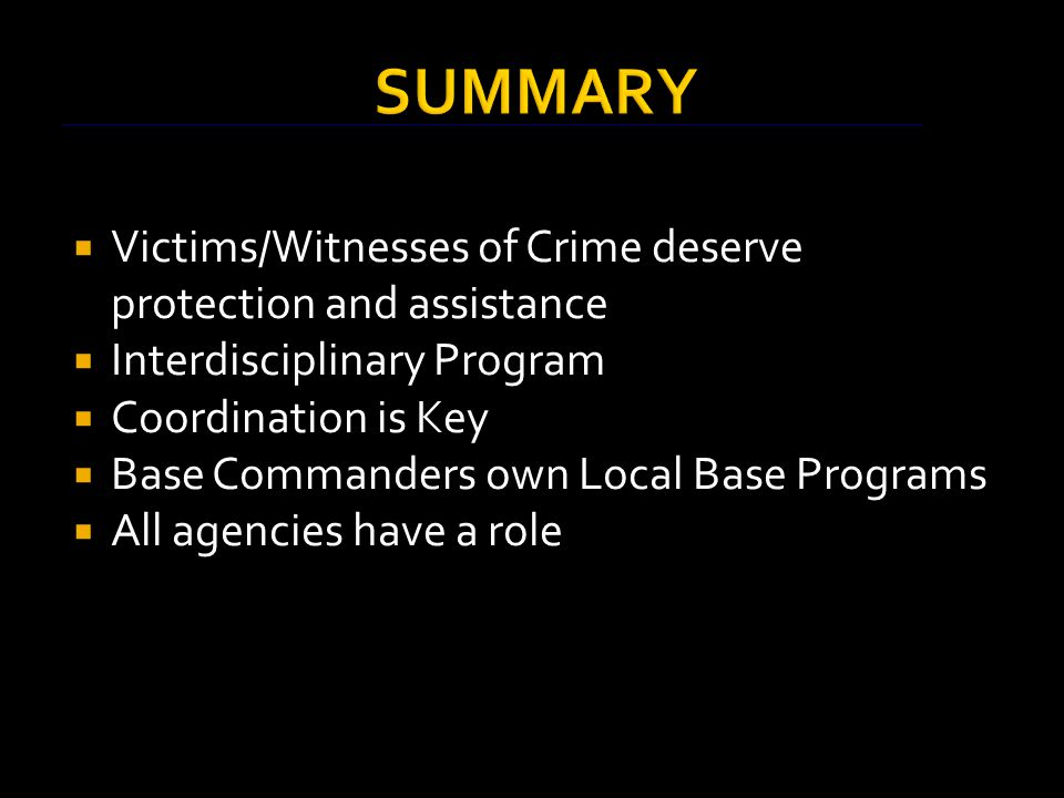 SUMMARY  Victims/Witnesses of Crime deserve protection and assistance  Interdisciplinary Program  Coordination is Key  Base Commanders own Local Base Programs  All agencies have a role