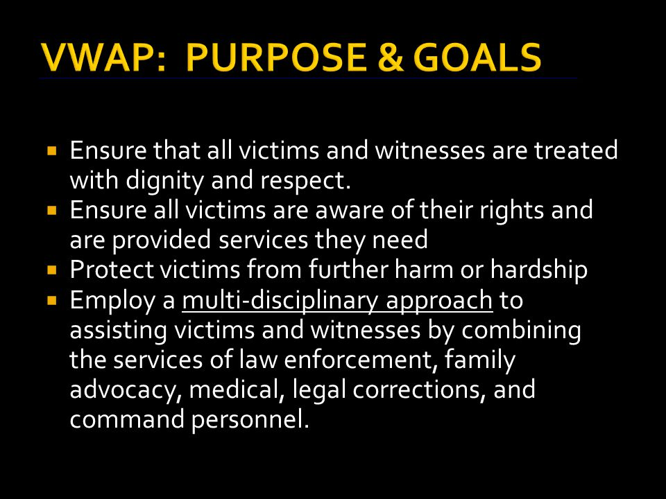 VICTIM AND WITNESS ASSISTANCE PROGRAM (VWAP) - REFERENCES  Victim Witness Protection Act of 1982 – establishes VWAP  Victims of Crime Act of 1984 – DOJ funded/Victims have fund  Crime Control Act of 1990 – Victims right to information about offenders  NDAA 1994 – mandates notification of inmate status changes  18 U.S.C.