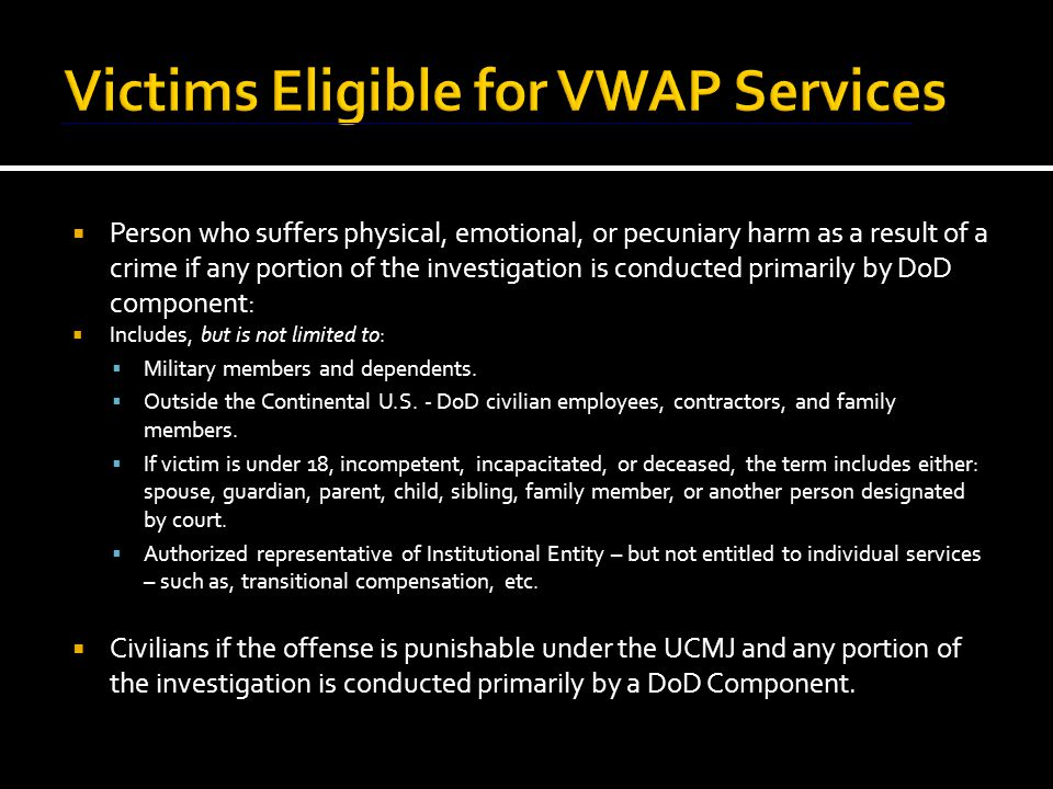 INSTALLATION LEVEL: WHO DOES WHAT  RVWLO – Manages VWAP throughout the Commander's area of responsibility  VWLO - manage base programs for Commanders  NCIS/CID/PMO – normally first responsibility to inform crime victims and witnesses of rights under program; perform threat assessment; assist in contacting other services; safeguard property; contact command VWACs  Prosecutors and legal personnel - have continuing responsibility to ensure rights and services afforded victims and witnesses  Victim Witness Legal Officer – provides limited representation of eligible victims  Corrections personnel - manage post-trial confinement forms, reports & notifications
