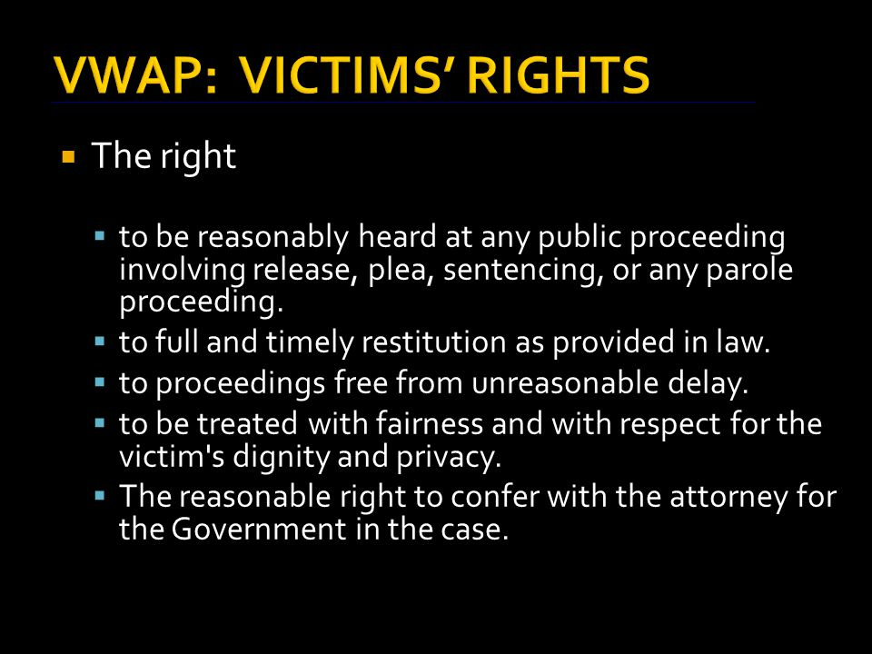 VWAP: VICTIMS' RIGHTS  The right  to be reasonably heard at any public proceeding involving release, plea, sentencing, or any parole proceeding.