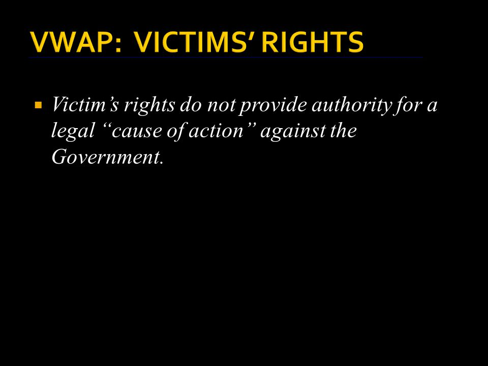 VWAP: VICTIMS' RIGHTS  Victim's rights do not provide authority for a legal cause of action against the Government.