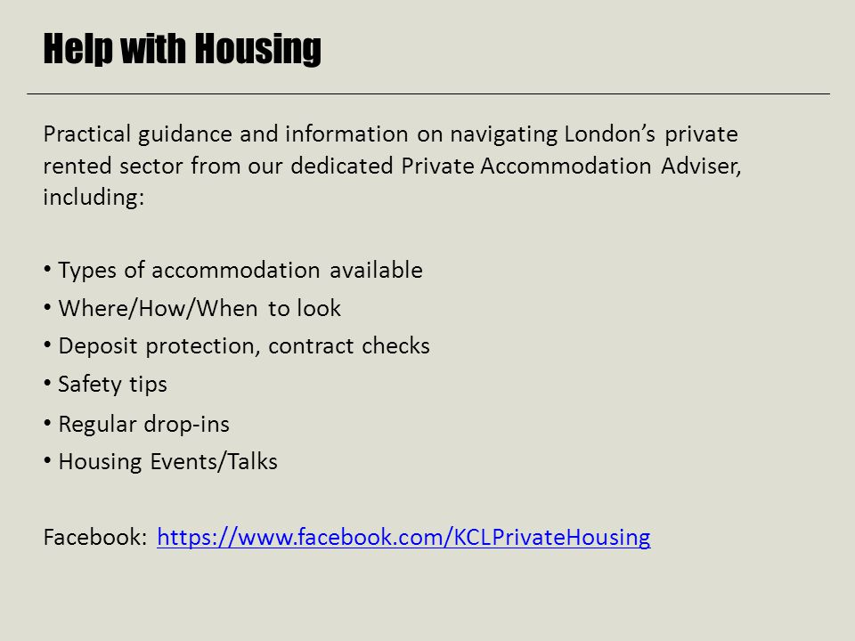 Help with Housing Practical guidance and information on navigating London's private rented sector from our dedicated Private Accommodation Adviser, including: Types of accommodation available Where/How/When to look Deposit protection, contract checks Safety tips Regular drop-ins Housing Events/Talks Facebook: https://www.facebook.com/KCLPrivateHousinghttps://www.facebook.com/KCLPrivateHousing