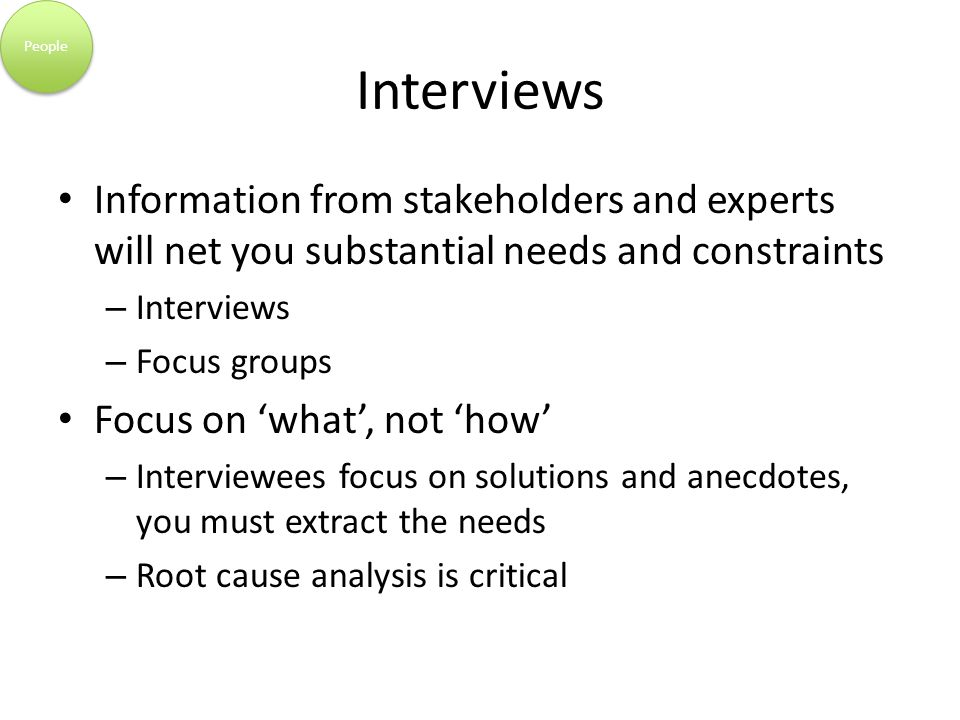 Interviews Information from stakeholders and experts will net you substantial needs and constraints – Interviews – Focus groups Focus on 'what', not 'how' – Interviewees focus on solutions and anecdotes, you must extract the needs – Root cause analysis is critical People