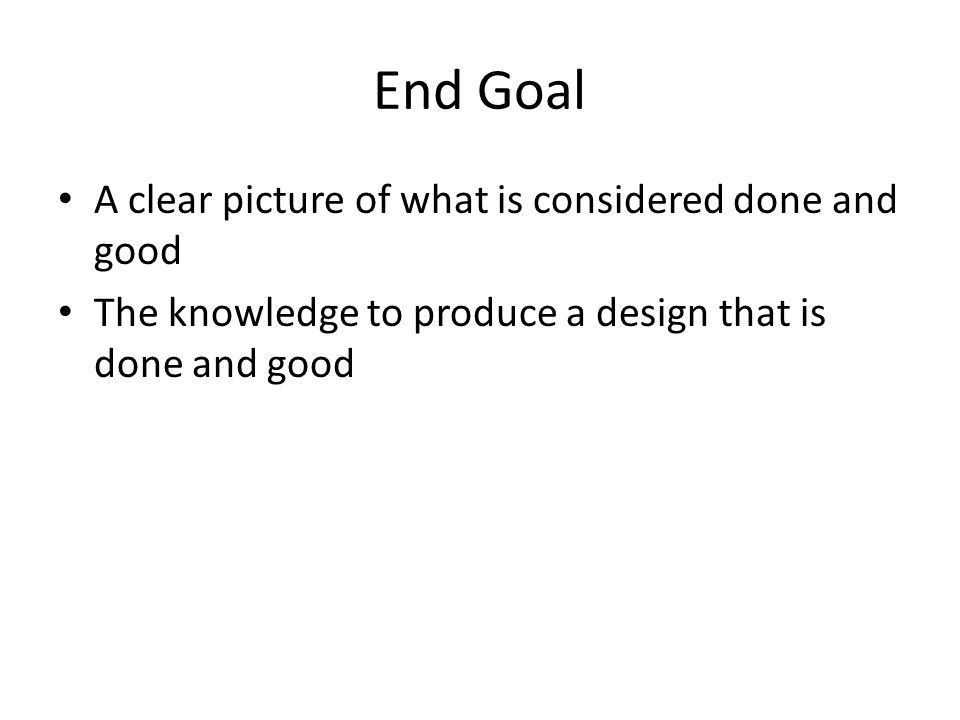 End Goal A clear picture of what is considered done and good The knowledge to produce a design that is done and good