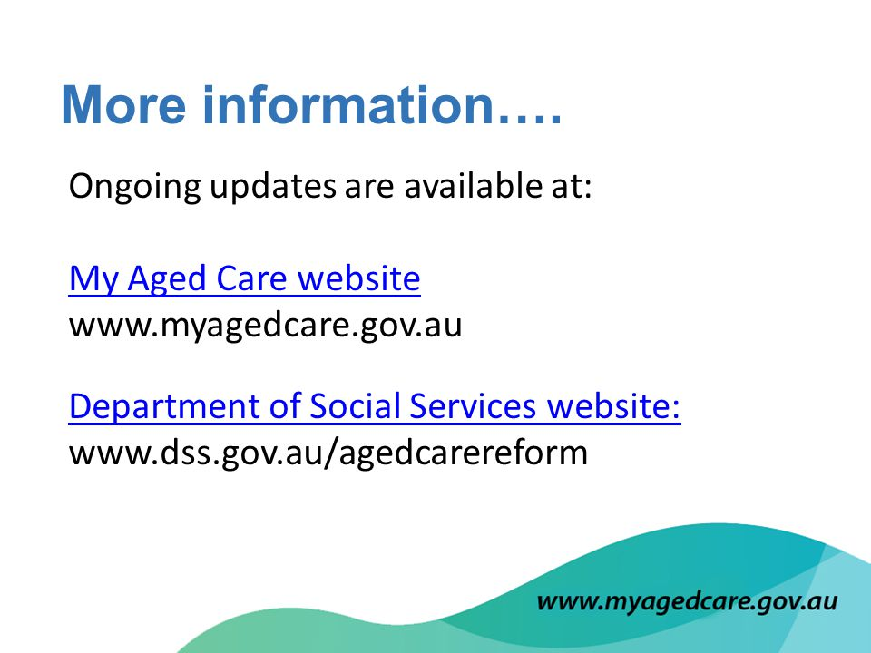 Ongoing updates are available at: My Aged Care website My Aged Care website www.myagedcare.gov.au Department of Social Services website: Department of Social Services website: www.dss.gov.au/agedcarereform More information….