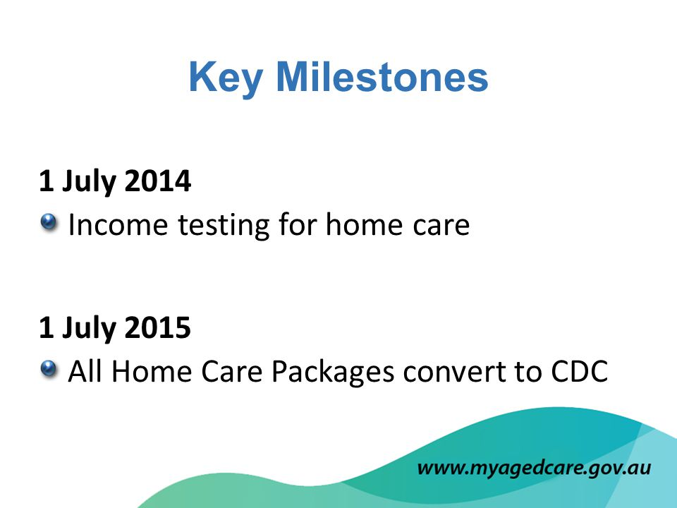 1 July 2014 Income testing for home care 1 July 2015 All Home Care Packages convert to CDC Key Milestones