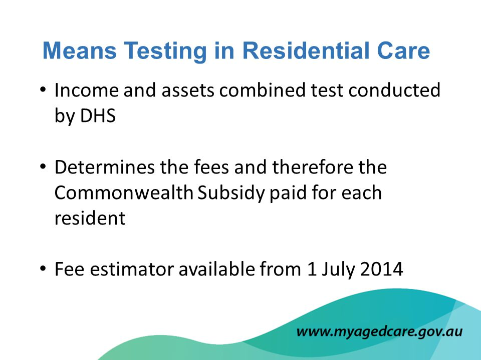 Income and assets combined test conducted by DHS Determines the fees and therefore the Commonwealth Subsidy paid for each resident Fee estimator available from 1 July 2014 Means Testing in Residential Care