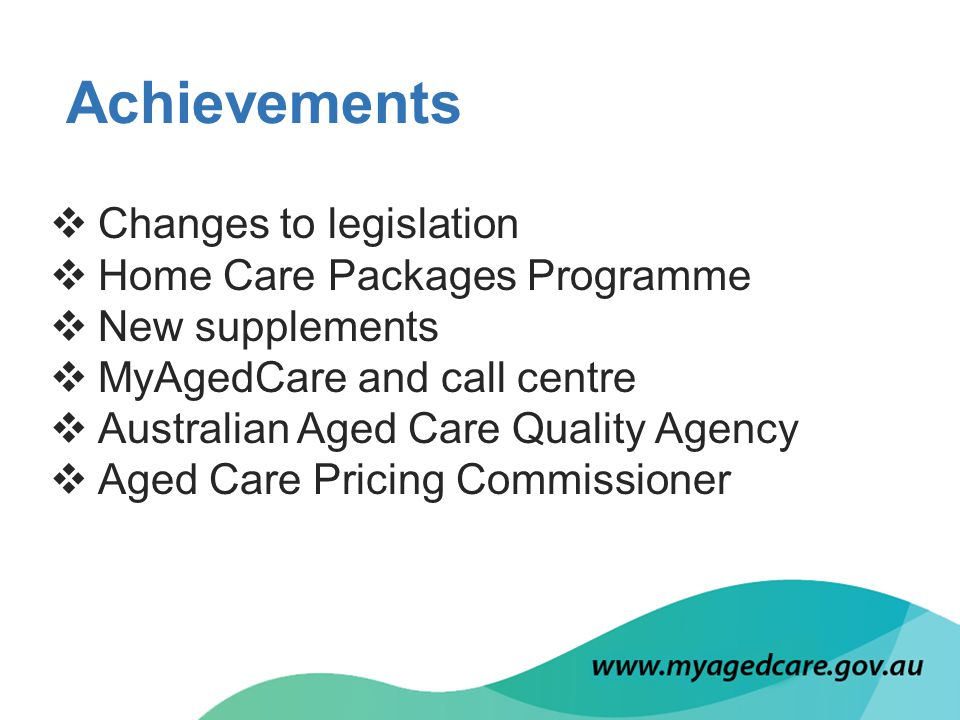  Changes to legislation  Home Care Packages Programme  New supplements  MyAgedCare and call centre  Australian Aged Care Quality Agency  Aged Care Pricing Commissioner Achievements