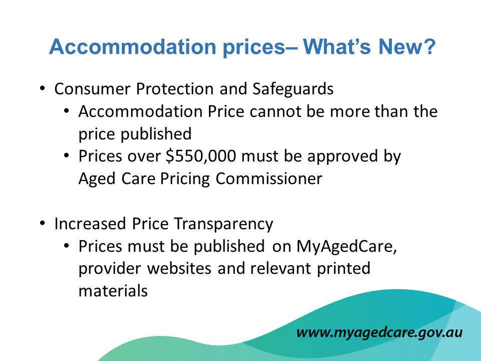Consumer Protection and Safeguards Accommodation Price cannot be more than the price published Prices over $550,000 must be approved by Aged Care Pricing Commissioner Increased Price Transparency Prices must be published on MyAgedCare, provider websites and relevant printed materials Accommodation prices– What's New?