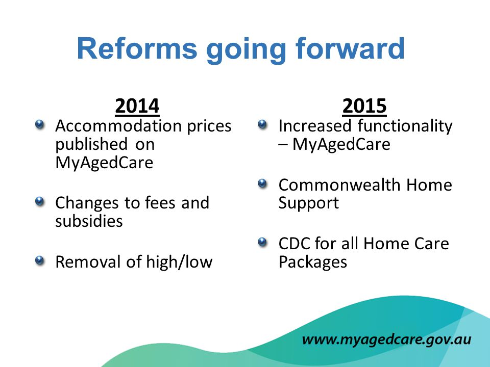 2015 Increased functionality – MyAgedCare Commonwealth Home Support CDC for all Home Care Packages 2014 Accommodation prices published on MyAgedCare Changes to fees and subsidies Removal of high/low Reforms going forward