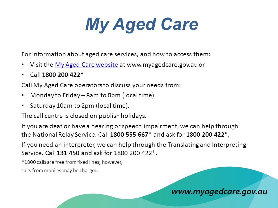 For information about aged care services, and how to access them: Visit the My Aged Care website at www.myagedcare.gov.au orMy Aged Care website Call 1800 200 422* Call My Aged Care operators to discuss your needs from: Monday to Friday – 8am to 8pm (local time) Saturday 10am to 2pm (local time).