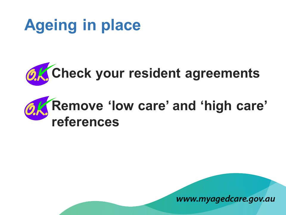 Check your resident agreements Remove 'low care' and 'high care' references Ageing in place